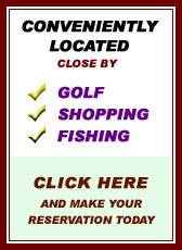 Conveniently Located close by Golf, Fishing, Shopping - Click here and make your reservation today